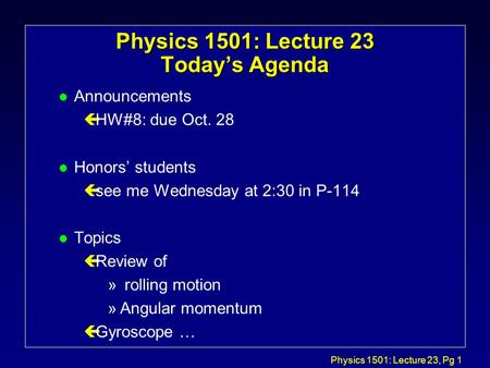 Physics 1501: Lecture 23, Pg 1 Physics 1501: Lecture 23 Today's Agenda l Announcements çHW#8: due Oct. 28 l Honors' students çsee me Wednesday at 2:30.