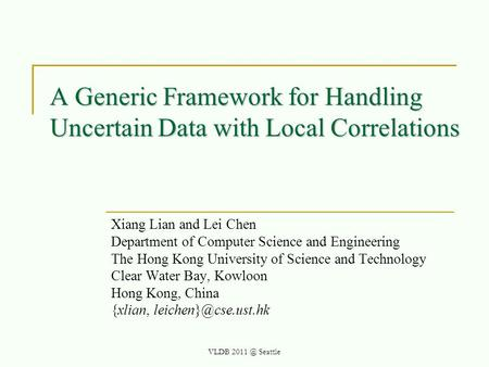 A Generic Framework for Handling Uncertain Data with Local Correlations Xiang Lian and Lei Chen Department of Computer Science and Engineering The Hong.