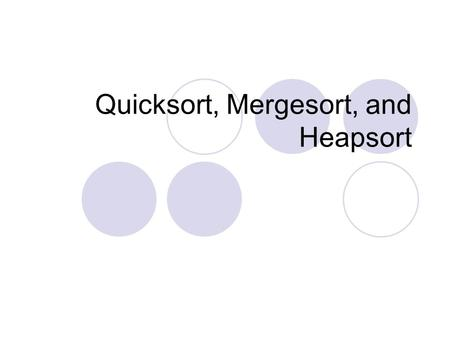 Quicksort, Mergesort, and Heapsort. Quicksort Fastest known sorting algorithm in practice  Caveats: not stable  Vulnerable to certain attacks Average.