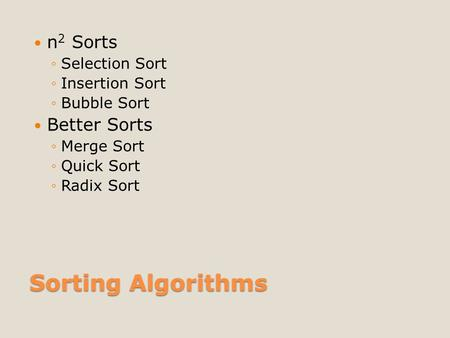 Sorting Algorithms n 2 Sorts ◦Selection Sort ◦Insertion Sort ◦Bubble Sort Better Sorts ◦Merge Sort ◦Quick Sort ◦Radix Sort.