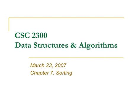 CSC 2300 Data Structures & Algorithms March 23, 2007 Chapter 7. Sorting.