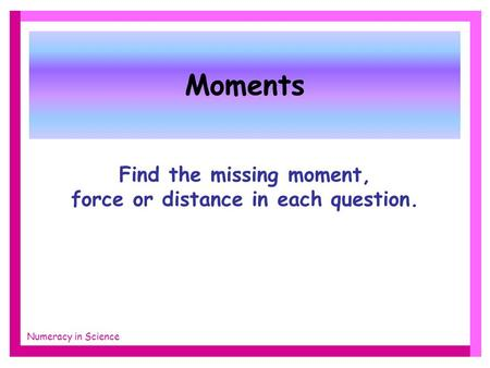 Moments Find the missing moment, force or distance in each question. Numeracy in Science.