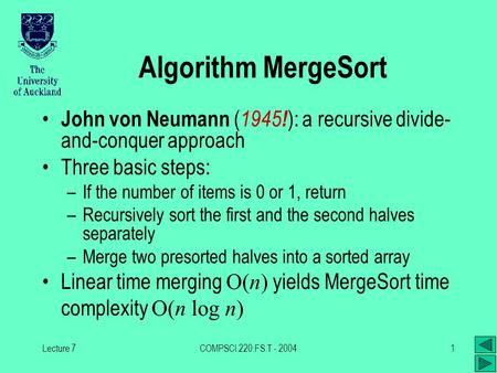 Lecture 7COMPSCI.220.FS.T - 20041 Algorithm MergeSort John von Neumann ( 1945 ! ): a recursive divide- and-conquer approach Three basic steps: –If the.
