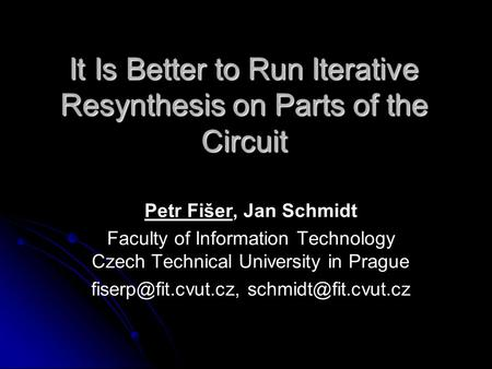 It Is Better to Run Iterative Resynthesis on Parts of the Circuit Petr Fišer, Jan Schmidt Faculty of Information Technology Czech Technical University.