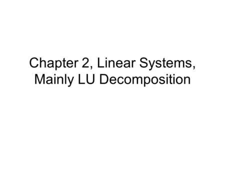 Chapter 2, Linear Systems, Mainly LU Decomposition.