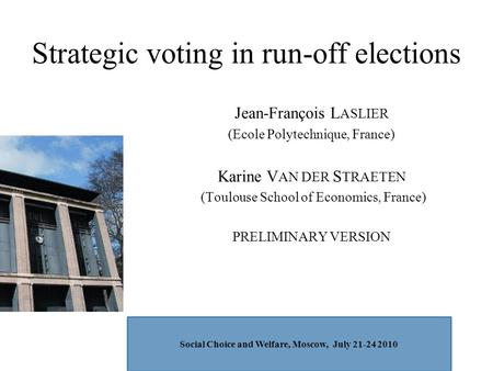 Strategic voting in run-off elections Jean-François L ASLIER (Ecole Polytechnique, France) Karine V AN DER S TRAETEN (Toulouse School of Economics, France)