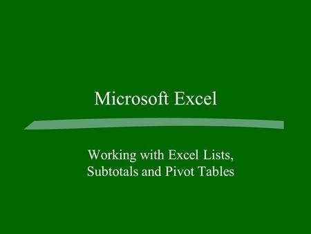 Microsoft Excel Working with Excel Lists, Subtotals and Pivot Tables.