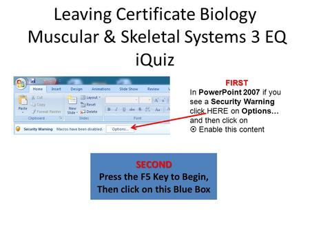 Leaving Certificate Biology Muscular & Skeletal Systems 3 EQ iQuiz SECOND Press the F5 Key to Begin, Then click on this Blue Box FIRST In PowerPoint 2007.