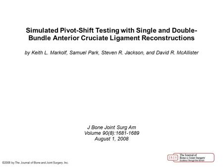 Simulated Pivot-Shift Testing with Single and Double- Bundle Anterior Cruciate Ligament Reconstructions by Keith L. Markolf, Samuel Park, Steven R. Jackson,