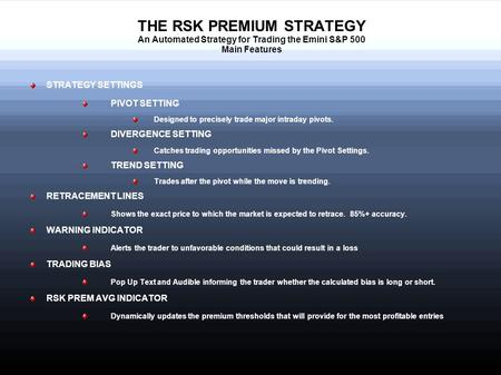 THE RSK PREMIUM STRATEGY An Automated Strategy for Trading the Emini S&P 500 Main Features STRATEGY SETTINGS PIVOT SETTING Designed to precisely trade.