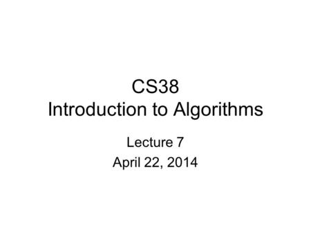 CS38 Introduction to Algorithms Lecture 7 April 22, 2014.