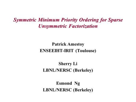Symmetric Minimum Priority Ordering for Sparse Unsymmetric Factorization Patrick Amestoy ENSEEIHT-IRIT (Toulouse) Sherry Li LBNL/NERSC (Berkeley) Esmond.
