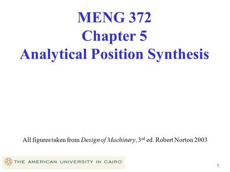1 All figures taken from Design of Machinery, 3 rd ed. Robert Norton 2003 MENG 372 Chapter 5 Analytical Position Synthesis.