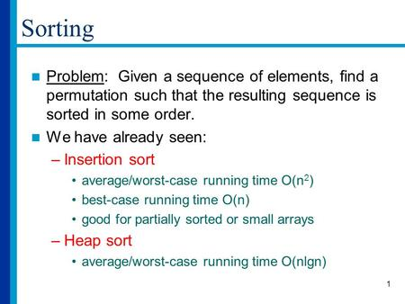 1 Sorting Problem: Given a sequence of elements, find a permutation such that the resulting sequence is sorted in some order. We have already seen: –Insertion.