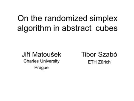 On the randomized simplex algorithm in abstract cubes Jiři Matoušek Charles University Prague Tibor Szabó ETH Zürich.