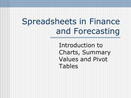 Spreadsheets in Finance and Forecasting Introduction to Charts, Summary Values and Pivot Tables.