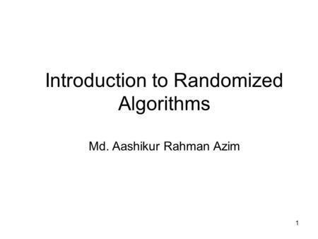 1 Introduction to Randomized Algorithms Md. Aashikur Rahman Azim.