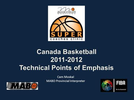 Canada Basketball 2011-2012 Technical Points of Emphasis Cam Moskal MABO Provincial Interpreter.