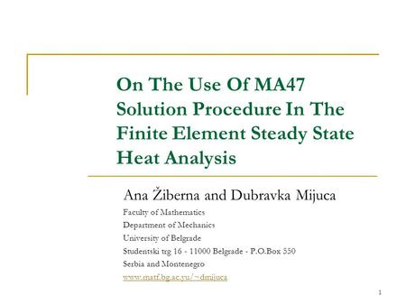 1 On The Use Of MA47 Solution Procedure In The Finite Element Steady State Heat Analysis Ana Žiberna and Dubravka Mijuca Faculty of Mathematics Department.