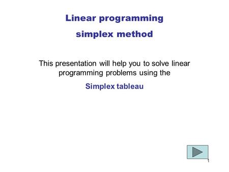 1 Linear programming simplex method This presentation will help you to solve linear programming problems using the Simplex tableau.