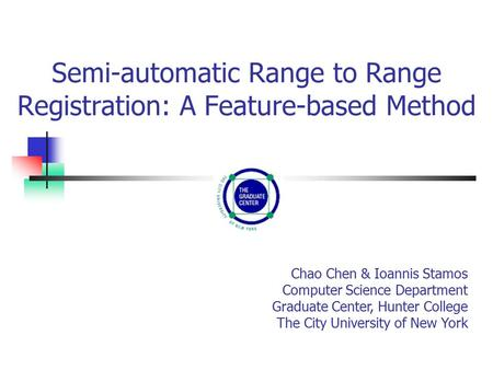 Semi-automatic Range to Range Registration: A Feature-based Method Chao Chen & Ioannis Stamos Computer Science Department Graduate Center, Hunter College.