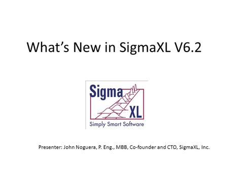 What's New in SigmaXL V6.2 Presenter: John Noguera, P. Eng., MBB, Co-founder and CTO, SigmaXL, Inc.