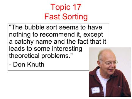 Topic 17 Fast Sorting The bubble sort seems to have nothing to recommend it, except a catchy name and the fact that it leads to some interesting theoretical.
