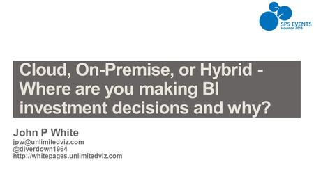 Cloud, On-Premise, or Hybrid - Where are you making BI investment decisions and why? John P White jpw@unlimitedviz.com @diverdown1964 http://whitepages.unlimitedviz.com.