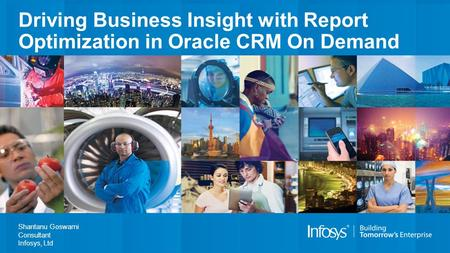 Driving Business Insight with Report Optimization in Oracle CRM On Demand Shantanu Goswami Consultant Infosys, Ltd.