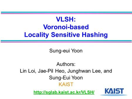 VLSH: Voronoi-based Locality Sensitive Hashing Sung-eui Yoon Authors: Lin Loi, Jae-Pil Heo, Junghwan Lee, and Sung-Eui Yoon KAIST