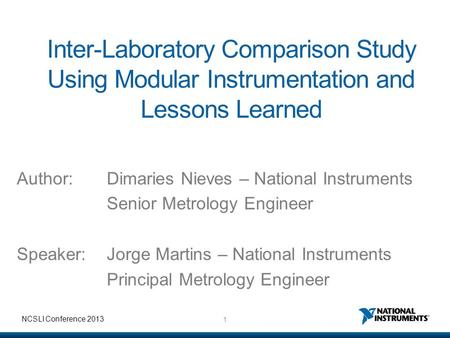 1 NCSLI Conference 2013 Inter-Laboratory Comparison Study Using Modular Instrumentation and Lessons Learned Author:Dimaries Nieves – National Instruments.