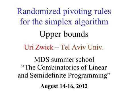 Uri Zwick – Tel Aviv Univ. Randomized pivoting rules for the simplex algorithm Upper bounds TexPoint fonts used in EMF. Read the TexPoint manual before.
