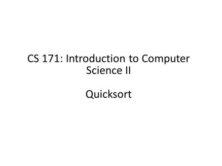 CS 171: Introduction to Computer Science II Quicksort.