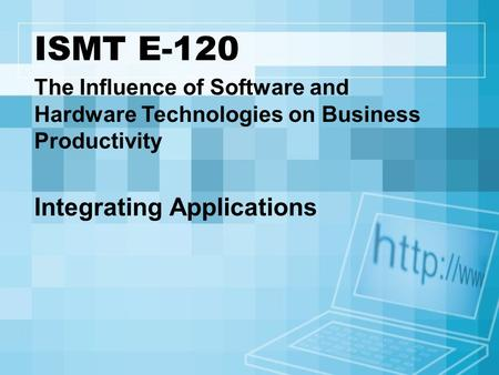 ISMT E-120 The Influence of Software and Hardware Technologies on Business Productivity Integrating Applications.