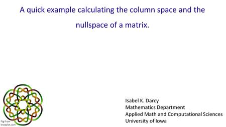 A quick example calculating the column space and the nullspace of a matrix. Isabel K. Darcy Mathematics Department Applied Math and Computational Sciences.