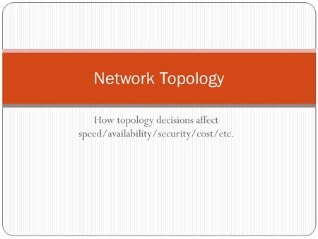 How topology decisions affect speed/availability/security/cost/etc. Network Topology.