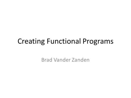 Creating Functional Programs Brad Vander Zanden. Basic Techniques Tail Recursion – Use continuation arguments if necessary – Akin to pre-processing a.
