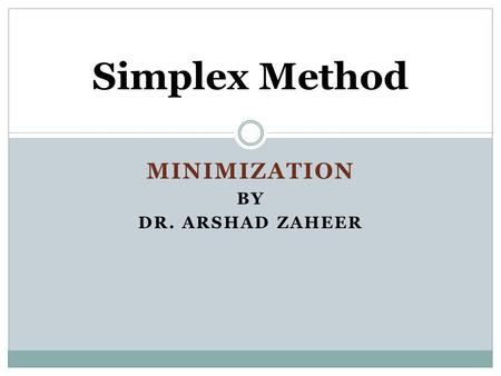 MINIMIZATION BY DR. ARSHAD ZAHEER Simplex Method.