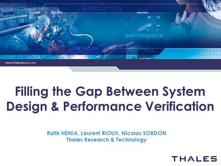 Www.thalesgroup.com Filling the Gap Between System Design & Performance Verification Rafik HENIA, Laurent RIOUX, Nicolas SORDON Thales Research & Technology.