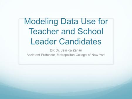 Modeling Data Use for Teacher and School Leader Candidates By: Dr. Jessica Zarian Assistant Professor, Metropolitan College of New York.