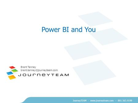 JourneyTEAM -  – 801.565.9199 Power BI and You Brent Tenney