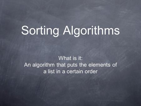 Sorting Algorithms What is it: An algorithm that puts the elements of a list in a certain order.