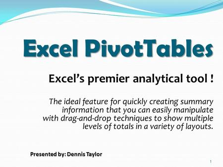 1 Excel PivotTables Excel's premier analytical tool ! The ideal feature for quickly creating summary information that you can easily manipulate with drag-and-drop.