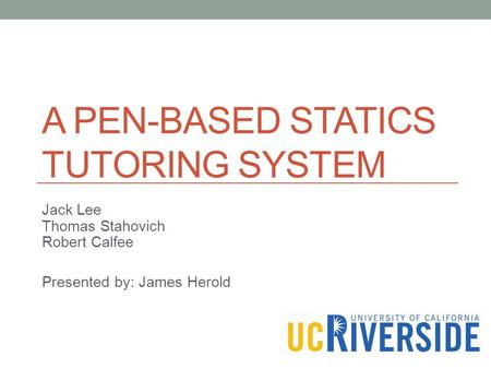 A PEN-BASED STATICS TUTORING SYSTEM Jack Lee Thomas Stahovich Robert Calfee Presented by: James Herold.
