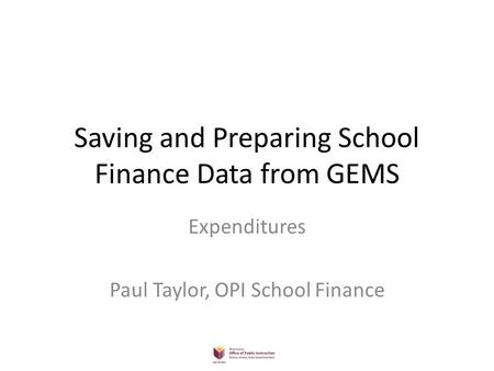 Saving and Preparing School Finance Data from GEMS Expenditures Paul Taylor, OPI School Finance.
