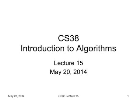 CS38 Introduction to Algorithms Lecture 15 May 20, 2014 1CS38 Lecture 15.