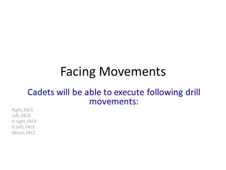 Facing Movements Cadets will be able to execute following drill movements: Right, FACE Left, FACE ½ right, FACE ½ Left, FACE About, FACE.