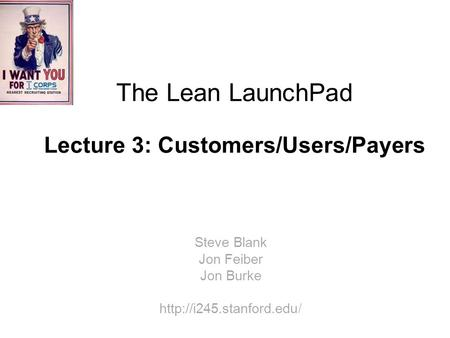 The Lean LaunchPad Lecture 3: Customers/Users/Payers Steve Blank Jon Feiber Jon Burke