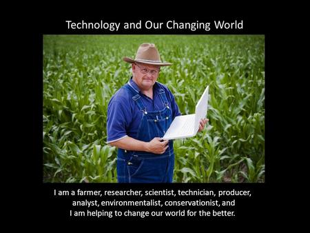 I am a farmer, researcher, scientist, technician, producer, analyst, environmentalist, conservationist, and I am helping to change our world for the better.