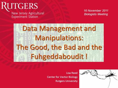 Rutgers University - Center for Vector Biology Data Management and Manipulations: The Good, the Bad and the Fuhgeddaboudit ! Lisa Reed Center for Vector.